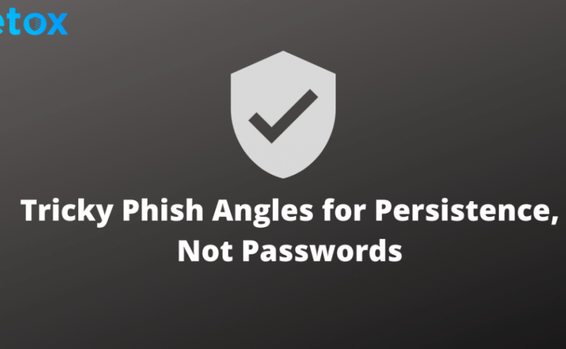 Tricky Phish Angles for Persistence, Not Passwords